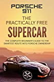 Porsche 911: The Practically Free Supercar: The Complete Beginners Guide to the Smartest Route into Porsche Ownership