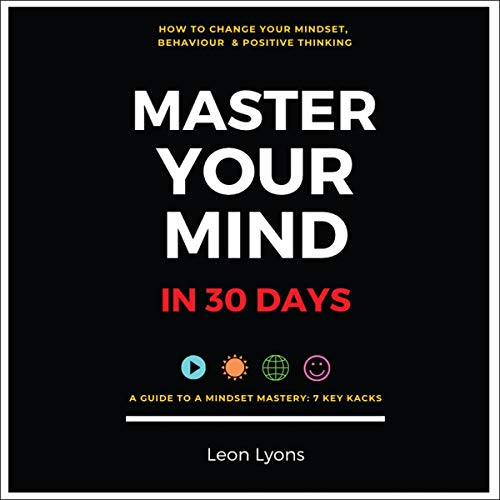 How to Change Your Mindset, Behaviour & Positive Thinking: Master Your Mind in 30 Days cover art