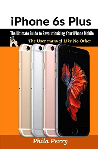 iPhone 6s Plus: The Ultimate Guide to Revolutionizing Your iPhone Mobile: The User Manual like No Other