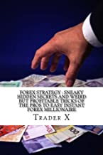 Forex Strategy : Sneaky Hidden Secrets And Weird But Profitable Tricks Of The Pros To Easy Instant Forex Millionaire: Escape 9-5, Live Anywhere,Become The New Rich