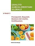 QUALITÀ AGROALIMENTARE GLOBALE Volume 1: Prerequisiti. Requisiti. Gestione del rischio. Certificazioni.