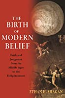 The Birth of Modern Belief: Faith and Judgment from the Middle Ages to the Enlightenment