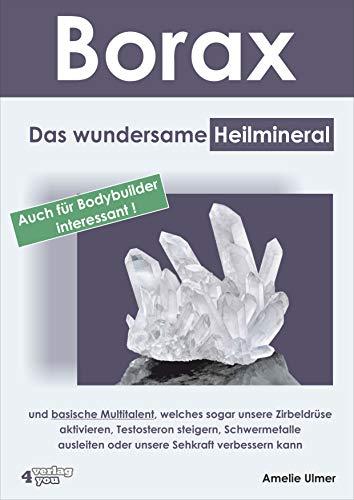 Borax: Das wundersame Heilmineral und basische Multitalent, welches sogar unsere Zirbeldrüse aktivieren, Testosteron steigern, Schwermetalle ausleiten oder unsere Sehkraft verbessern kann