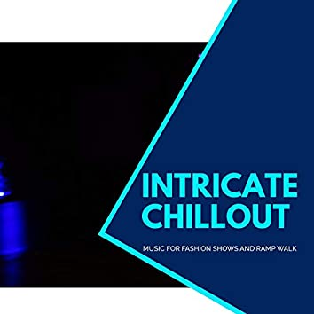 Intricate Chillout - Music For Fashion Shows And Ramp Walk