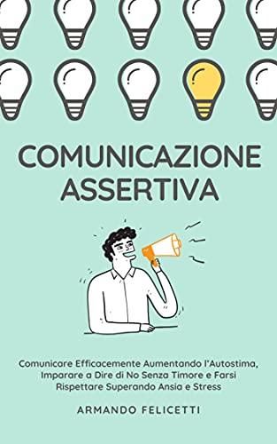 COMUNICAZIONE ASSERTIVA: Comunicare Efficacemente aumentando l'Autostima, imparare a dire di No senza Timore e farsi rispettare superando Ansia e Stress
