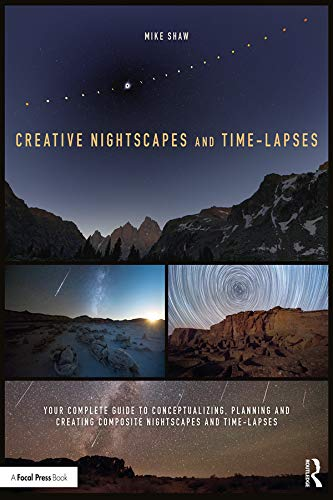 Creative Nightscapes and Time-Lapses: Your Complete Guide to Conceptualizing, Planning and Creating Composite Nightscapes and Time-Lapses (English Edition)