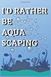 I'd Rather Be Aqua scaping - Notebook / Journal for Aquascaping Alcyonacea  Aquarium Decor Lover: Pro Landscaping 6x9 Ruled Lined 120 Pages
