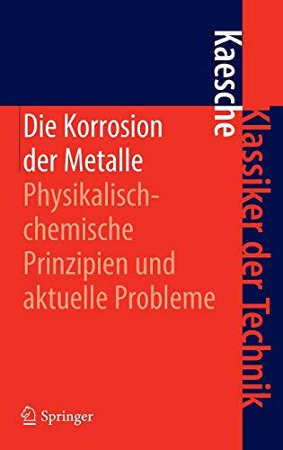 Die Korrosion der Metalle: Physikalisch-chemische Prinzipien und aktuelle Probleme (Klassiker der Technik)