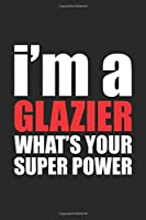 I'm a GLAZIER What's Your Super Power?: Funny Glazier Gift: Blank lined journal that makes a perfect Glazier's Appreciation Gift Notebook | 6 x 9, Soft Cover, Matte Finish.