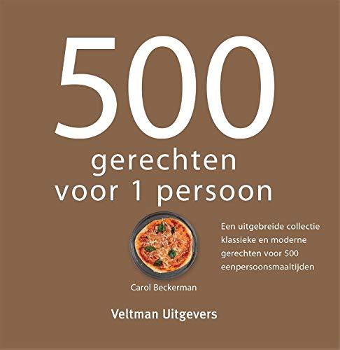 500 gerechten voor 1 persoon: Een uitgebreide collectie klassieke en moderne gerechten voor 500 eenpersoonsmaaltijden