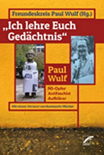 »Ich lehre euch Gedächtnis«: Paul Wulf: NS-Opfer – Antifaschist – Aufklärer