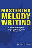 Mastering Melody Writing: A Songwriter's Guide to Hookier Songs With Pattern, Repetition, and Arc