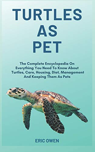 Turtles As Pet: The Complete Encyclopedia On Everything You Need To Know About Turtles, Care, Housing, Diet, Management And Keeping Them As Pet