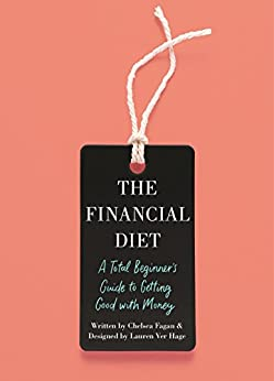 The Financial Diet: A Total Beginner's Guide to Getting Good with Money by [Chelsea Fagan, Lauren Ver Hage]