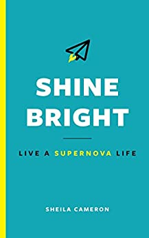 Shine Bright: Live A Supernova Life by [Sheila Cameron]