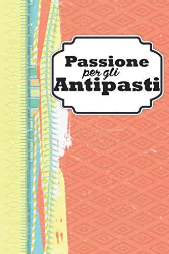 Passione per gli antipasti: Quaderno personalizzato per scrivere la tua collezione personale di ricette. Per ogni scheda trovi ben 2 pagine a tua ... ai soli appunti (Cucinare con passione)