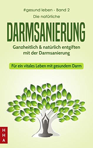 Die natürliche Darmsanierung - Ganzheitlich & natürlich entgiften mit der Darmsanierung: Für ein vitales Leben mit gesundem Darm (#gesund leben 2)