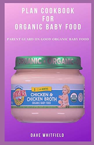 PLAN COOKBOOK FOR ORGANIC BABY FOOD: PARENT GUARD ON GOOD ORGANIC BABY FOOD