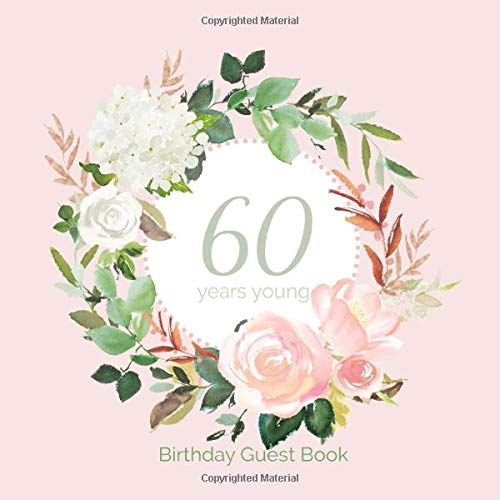 60 Years Young Birthday Guest book: Pink Floral 60th Birthday Guest Book for Women Plus Gift Lo I Sign In Guests Birthday Parties
