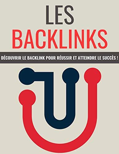 LES BACKLINKS: Découvrir Le Backlink Pour Réussir Et Atteindre Le Succès ! (French Edition)