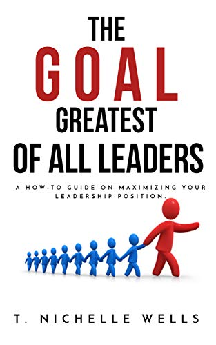 The GOAL Greatest Of All Leaders: A How-To Guide on Maximizing Your Leadership Position (English Edition)