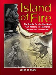 Island of Fire: The Battle for the Barrikady Gun Factory in Stalingrad: Jason Mark