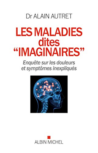 Les Maladies Dites Imaginaires Enquete Sur Les Douleurs Et Symptomes Inexpliques Par Alain Autret