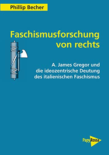 Faschismusforschung von rechts: A. James Gregor und die ideozentrische Deutung des italienischen Faschismus (PapyRossa Hochschulschriften 105)