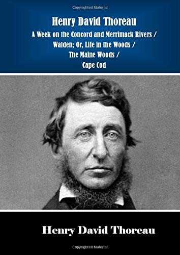 Henry David Thoreau A Week on the Concord and Merrimack Rivers / Walden; Or, Life in the Woods / The Maine Woods / Cape Cod