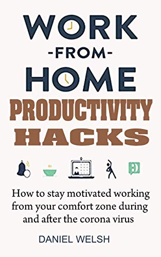 Work from Home Productivity Hacks: How to Stay Motivated Working From Your Comfort Zone During And After the Coronavirus