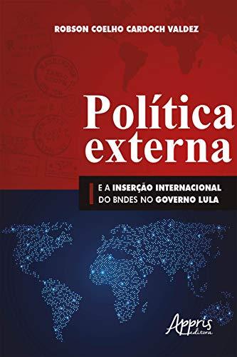 Política Externa e a Inserção Internacional do BNDES no Governo Lula (Portuguese Edition)