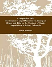 A Serpentine Path: The Impact of Legal Decisions on Aboriginal Rights and Title on the Conduct of Treaty Negotiations in British Columbia