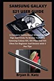 SAMSUNG GALAXY S21 USER GUIDE: An Instructional Manual with Tips And Tricks To Master The Samsung Galaxy S21, S21 Ultra And S21 Plus, For Beginner And Seniors with S Pen Tips