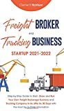 Freight Broker and Trucking Business Startup 2021-2022: Step-by-Step Guide to Start, Grow and Run Your Own Freight Brokerage Business and Trucking ... Information (Starting Your Business)