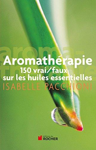 Aromathérapie: 150 vrai/faux sur les huiles essentielles
