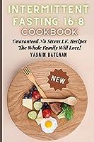 Intermittent Fasting 16: 8 Cookbook: Guaranteed No Stress I.F. Recipes The Whole Family Will Love!