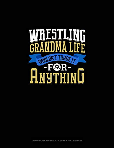 Wrestling Grandma Life Wouldn't Trade It For Anything: Graph Paper Notebook - 0.25 Inch (1/4') Squares