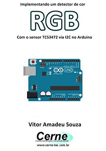 Implementando um detector de cor RGB Com o sensor TCS3472 via I2C no Arduino (Portuguese Edition)