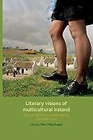 Literary Visions of Multicultural Ireland: The Immigrant in Contemporary Irish Literature