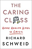 The Caring Class: Home Health Aides in Crisis (Culture and Politics of Health Care Work)