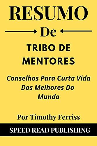 Resumo De Tribo De Mentores Por Timothy Ferriss: Conselhos Para Curta Vida Dos Melhores Do Mundo (Tribe of Mentors Portuguese Edition)