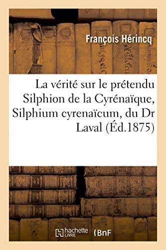 La vérité sur le prétendu Silphion de la Cyrénaïque, Silphium cyrenaïcum, du Dr Laval: ce qu'il est, ce qu'il n'est pas (Sciences)