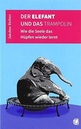 Der Elefant und das Trampolin: Wie die Seele das Hüpfen wieder lernt