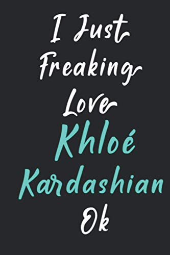 I Just Freaking Love Khloé Kardashian Ok: Khloé Kardashian Merch Notebook Journal Gift With 120 Blank Lined Pages Format 6x9 Inches Gift for Kids Study Journal Notebook 2021