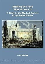 Waking the Face That No One Is: A Study in the Musical Context of Symbolist Poetics (Internationale Forschungen zur Allgemeinen und Vergleichenden Literaturwissenschaft 71) (No. 71)