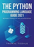 The Python Programming Language Guide 2021: Beginners, Intermediate and Advanced Edition
