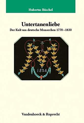 Untertanenliebe. Der Kult um deutsche Monarchen 1770-1830 (Veröffentlichungen des Max-Planck-Instituts für Geschichte, Band 220)