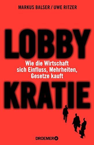 Lobbykratie: Wie die Wirtschaft sich Einfluss, Mehrheiten, Gesetze kauft