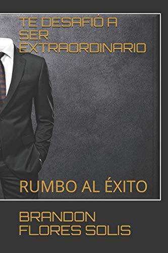 TE DESAFIÓ A SER EXTRAORDINARIO: RUMBO AL ÉXITO (Spanish Edition)