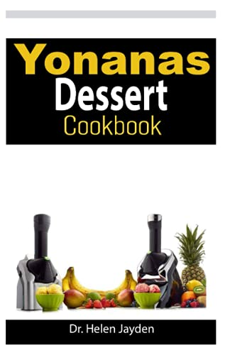 YONANAS DESSERT COOKBOOK: Easy and Delicious Recipes for Beginners from Frozen Fruit to Low Fat Ice Cream